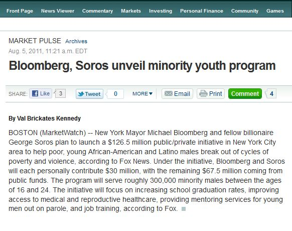 BOSTON (MarketWatch) -- New York Mayor Michael Bloomberg and fellow billionaire George Soros plan to launch a $126.5 million public/private initiative in New York City area to help poor, young African-American and Latino males break out of cycles of poverty and violence, according to Fox News. Under the initiative, Bloomberg and Soros will each personally contribute $30 million, with the remaining $67.5 million coming from public funds. The program will serve roughly 300,000 minority males between the ages of 16 and 24. The initiative will focus on increasing school graduation rates, improving access to medical and reproductive healthcare, providing mentoring services for young men out on parole, and job training, according to Fox